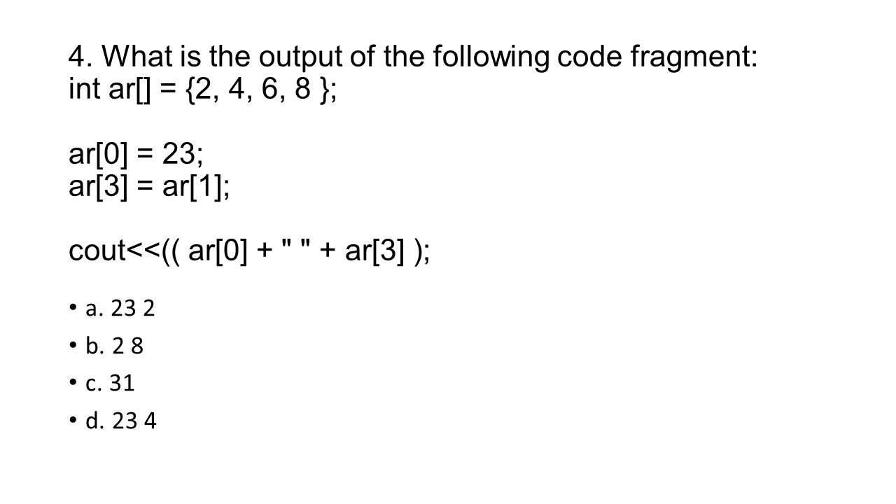 4. What is the output of the following code fragment: int ar[] = {2, 4, 6, 8 }; ar[0] = 23; ar[3] = ar[1]; cout<<(( ar[0] + + ar[3] );